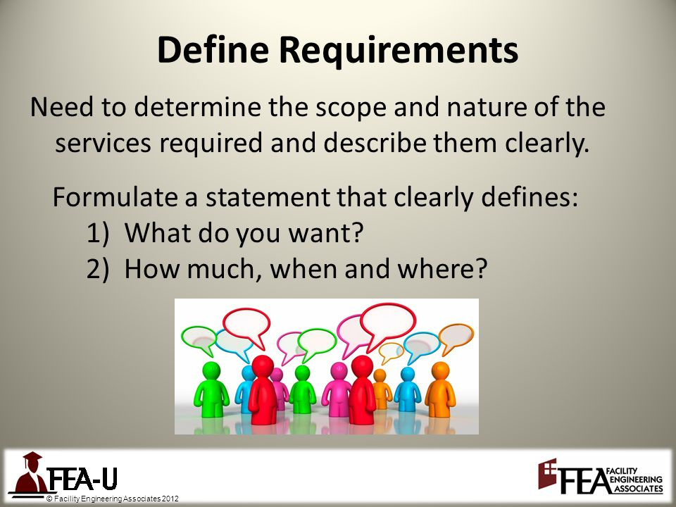 © Facility Engineering Associates 2012 Define Requirements Need to determine the scope and nature of the services required and describe them clearly.