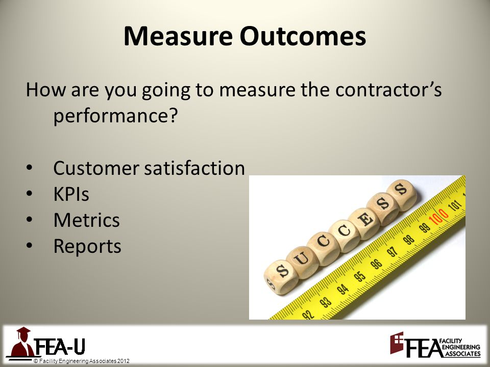 © Facility Engineering Associates 2012 Measure Outcomes How are you going to measure the contractors performance.