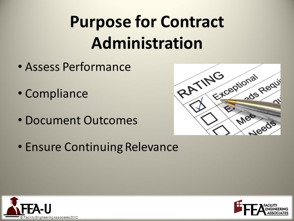 © Facility Engineering Associates 2012 Purpose for Contract Administration Assess Performance Compliance Document Outcomes Ensure Continuing Relevance