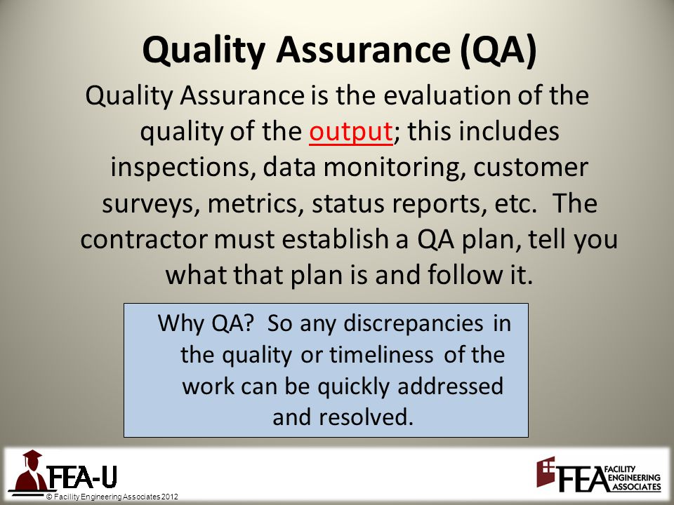 © Facility Engineering Associates 2012 Quality Assurance is the evaluation of the quality of the output; this includes inspections, data monitoring, customer surveys, metrics, status reports, etc.