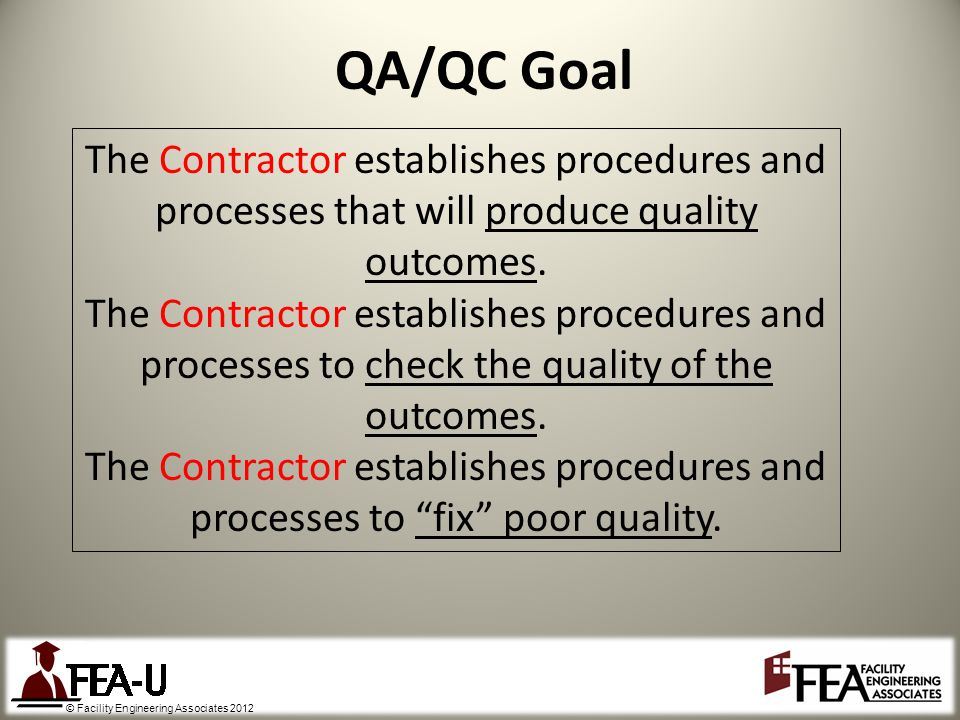© Facility Engineering Associates 2012 QA/QC Goal The Contractor establishes procedures and processes that will produce quality outcomes.