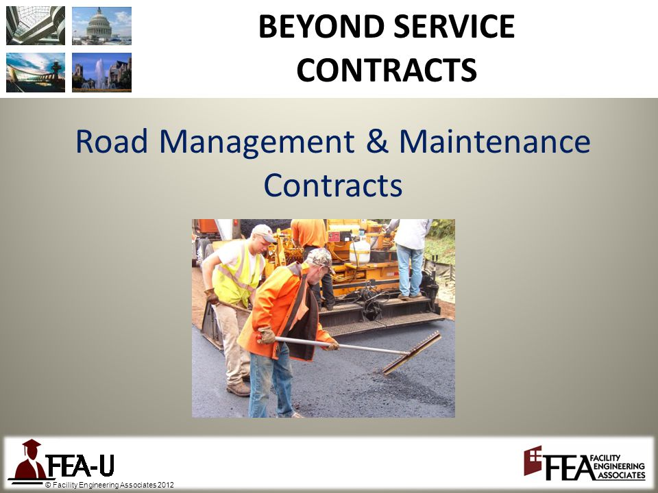 © Facility Engineering Associates 2012 BEYOND SERVICE CONTRACTS Road Management & Maintenance Contracts