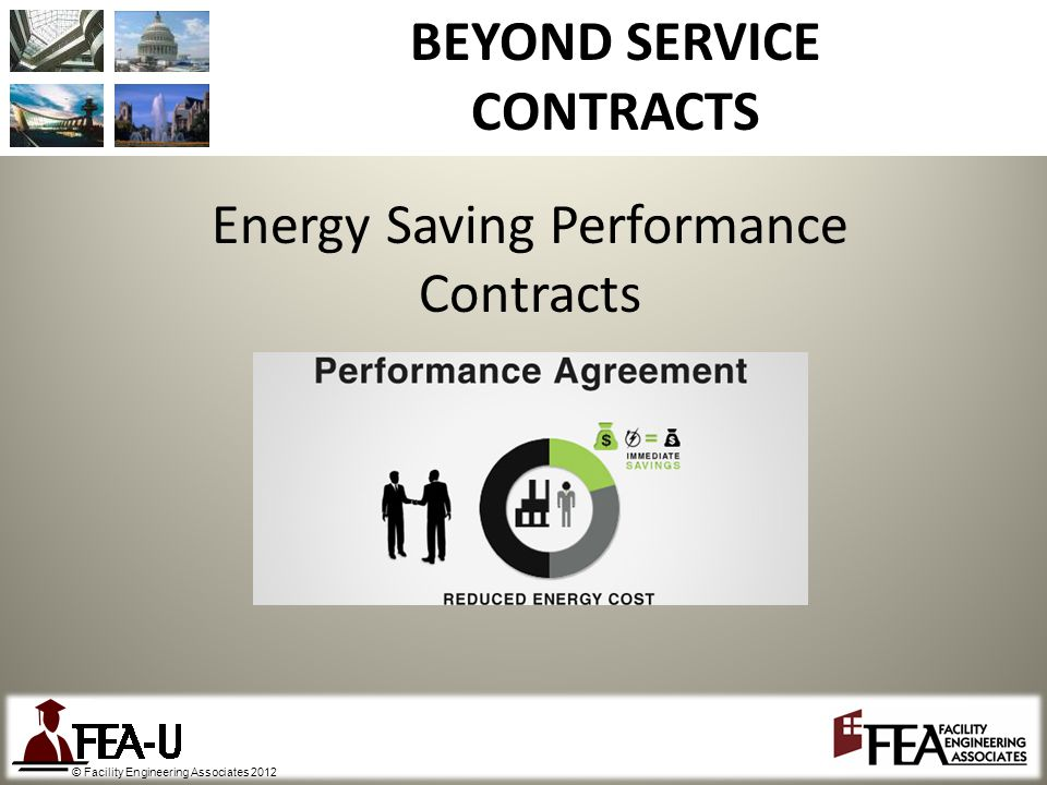 © Facility Engineering Associates 2012 BEYOND SERVICE CONTRACTS Energy Saving Performance Contracts