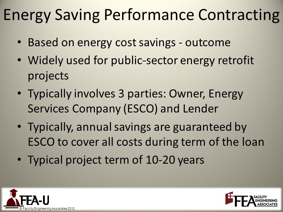 © Facility Engineering Associates 2012 Based on energy cost savings - outcome Widely used for public-sector energy retrofit projects Typically involves 3 parties: Owner, Energy Services Company (ESCO) and Lender Typically, annual savings are guaranteed by ESCO to cover all costs during term of the loan Typical project term of 10-20 years Energy Saving Performance Contracting