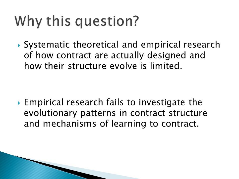 Systematic theoretical and empirical research of how contract are actually designed and how their structure evolve is limited. Empirical research fail