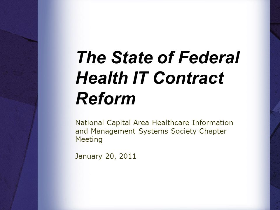The State of Federal Health IT Contract Reform National Capital Area Healthcare Information and Management Systems Society Chapter Meeting January 20, 2011