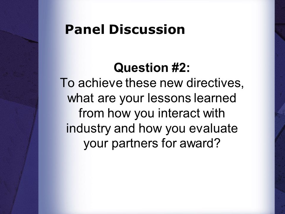 Panel Discussion Question #2: To achieve these new directives, what are your lessons learned from how you interact with industry and how you evaluate your partners for award?