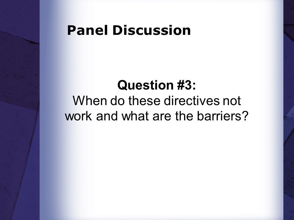 Panel Discussion Question #3: When do these directives not work and what are the barriers?