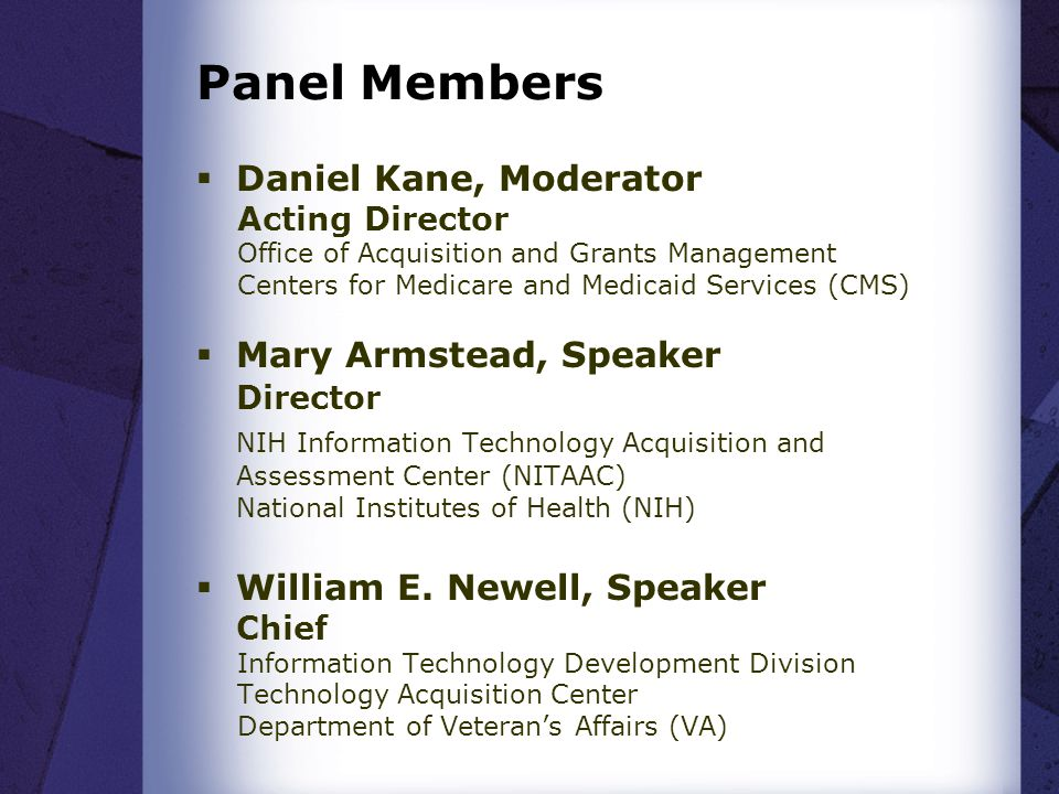 Panel Members Daniel Kane, Moderator Acting Director Office of Acquisition and Grants Management Centers for Medicare and Medicaid Services (CMS) Mary Armstead, Speaker Director NIH Information Technology Acquisition and Assessment Center (NITAAC) National Institutes of Health (NIH) William E.