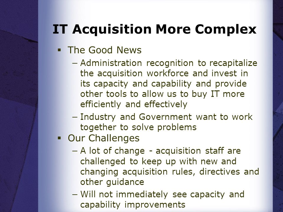 IT Acquisition More Complex The Good News Administration recognition to recapitalize the acquisition workforce and invest in its capacity and capability and provide other tools to allow us to buy IT more efficiently and effectively Industry and Government want to work together to solve problems Our Challenges A lot of change - acquisition staff are challenged to keep up with new and changing acquisition rules, directives and other guidance Will not immediately see capacity and capability improvements