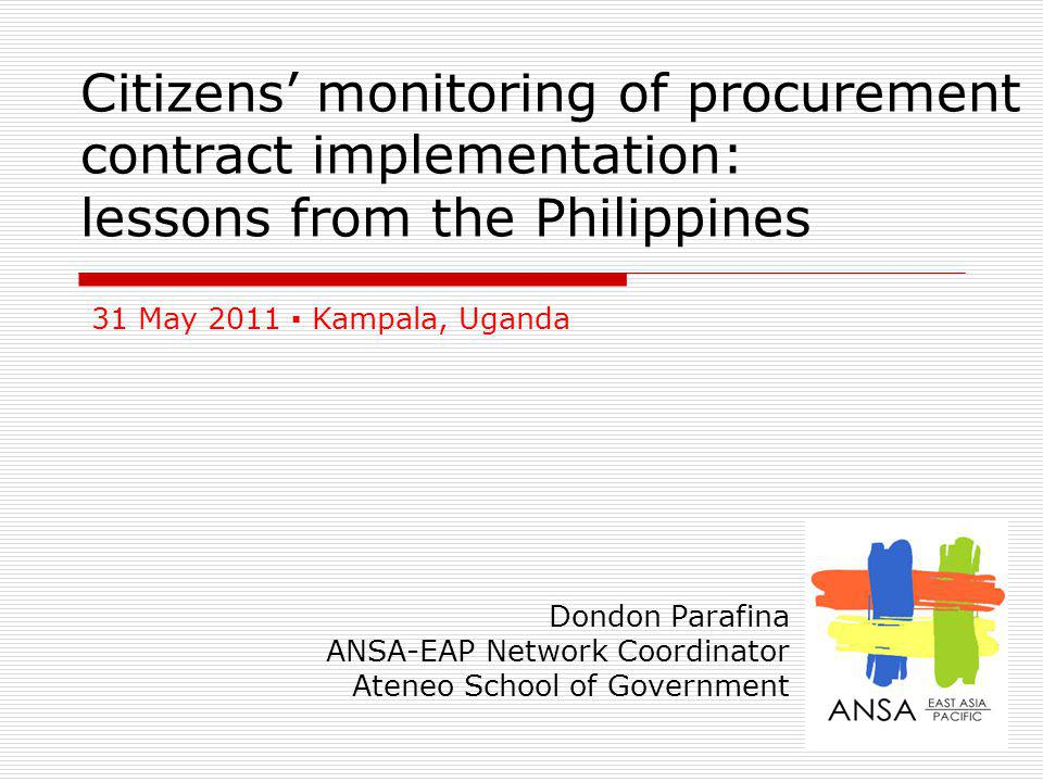 1 Citizens monitoring of procurement contract implementation: lessons from the Philippines Dondon Parafina ANSA-EAP Network Coordinator Ateneo School of Government 31 May 2011 Kampala, Uganda