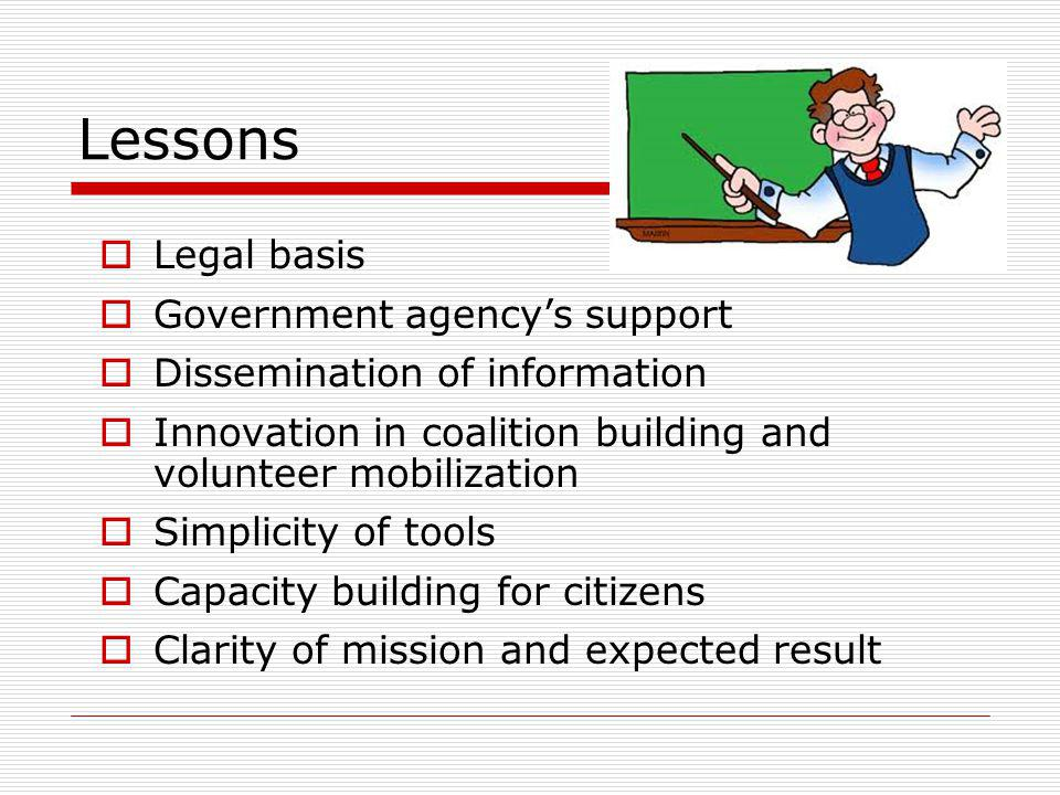 Lessons Legal basis Government agencys support Dissemination of information Innovation in coalition building and volunteer mobilization Simplicity of tools Capacity building for citizens Clarity of mission and expected result