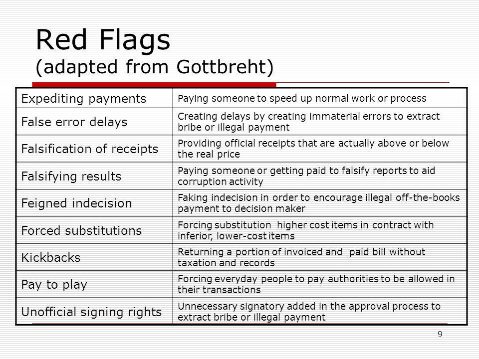 9 Red Flags (adapted from Gottbreht) Expediting payments Paying someone to speed up normal work or process False error delays Creating delays by creating immaterial errors to extract bribe or illegal payment Falsification of receipts Providing official receipts that are actually above or below the real price Falsifying results Paying someone or getting paid to falsify reports to aid corruption activity Feigned indecision Faking indecision in order to encourage illegal off-the-books payment to decision maker Forced substitutions Forcing substitution higher cost items in contract with inferior, lower-cost items Kickbacks Returning a portion of invoiced and paid bill without taxation and records Pay to play Forcing everyday people to pay authorities to be allowed in their transactions Unofficial signing rights Unnecessary signatory added in the approval process to extract bribe or illegal payment
