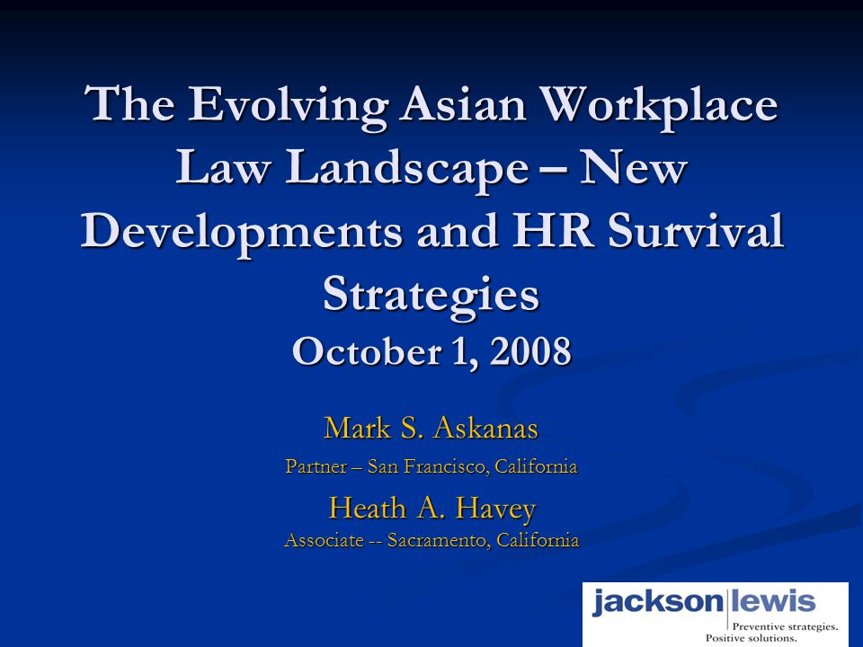 1 The Evolving Asian Workplace Law Landscape – New Developments and HR Survival Strategies October 1, 2008 Mark S.