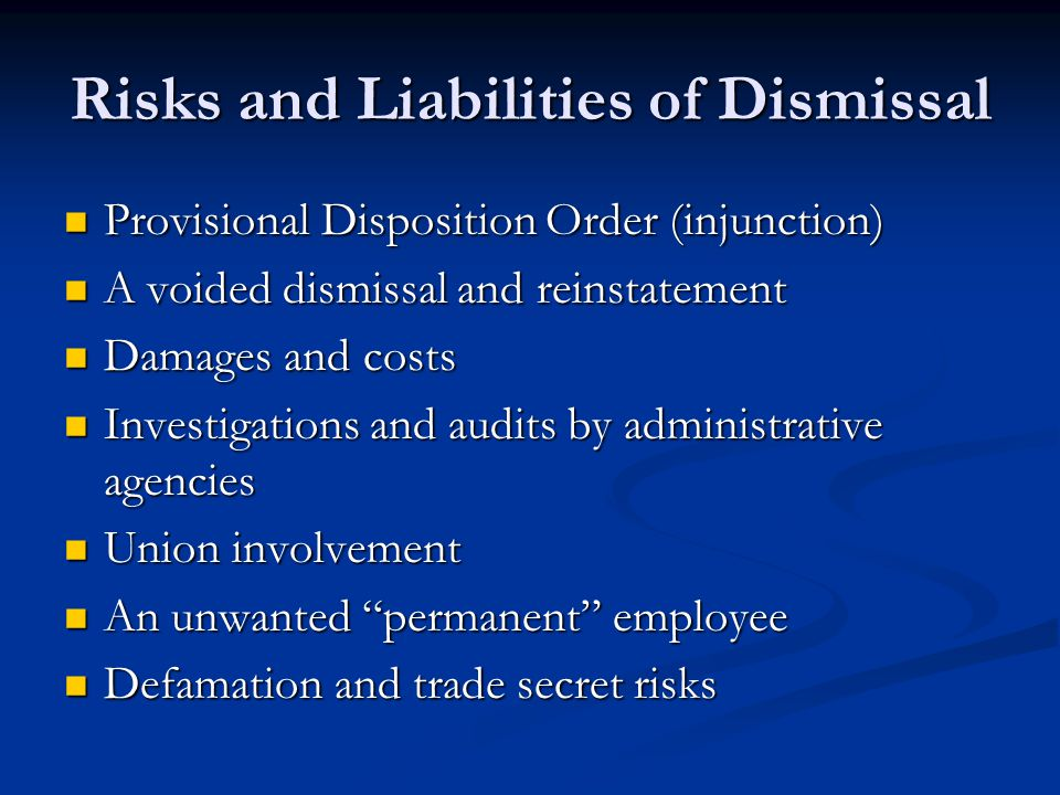 Risks and Liabilities of Dismissal Provisional Disposition Order (injunction) Provisional Disposition Order (injunction) A voided dismissal and reinstatement A voided dismissal and reinstatement Damages and costs Damages and costs Investigations and audits by administrative agencies Investigations and audits by administrative agencies Union involvement Union involvement An unwanted permanent employee An unwanted permanent employee Defamation and trade secret risks Defamation and trade secret risks