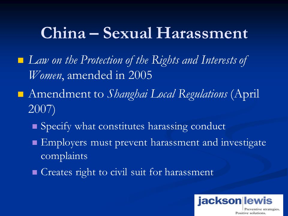 16 China – Sexual Harassment Law on the Protection of the Rights and Interests of Women, amended in 2005 Amendment to Shanghai Local Regulations (April 2007) Specify what constitutes harassing conduct Employers must prevent harassment and investigate complaints Creates right to civil suit for harassment