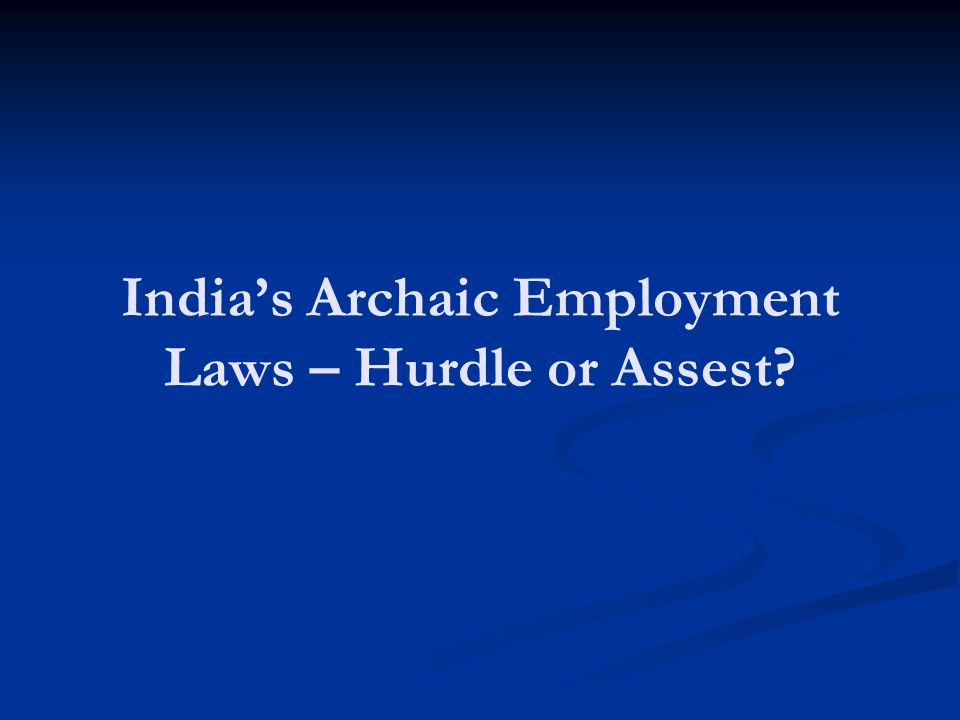 Indias Archaic Employment Laws – Hurdle or Assest
