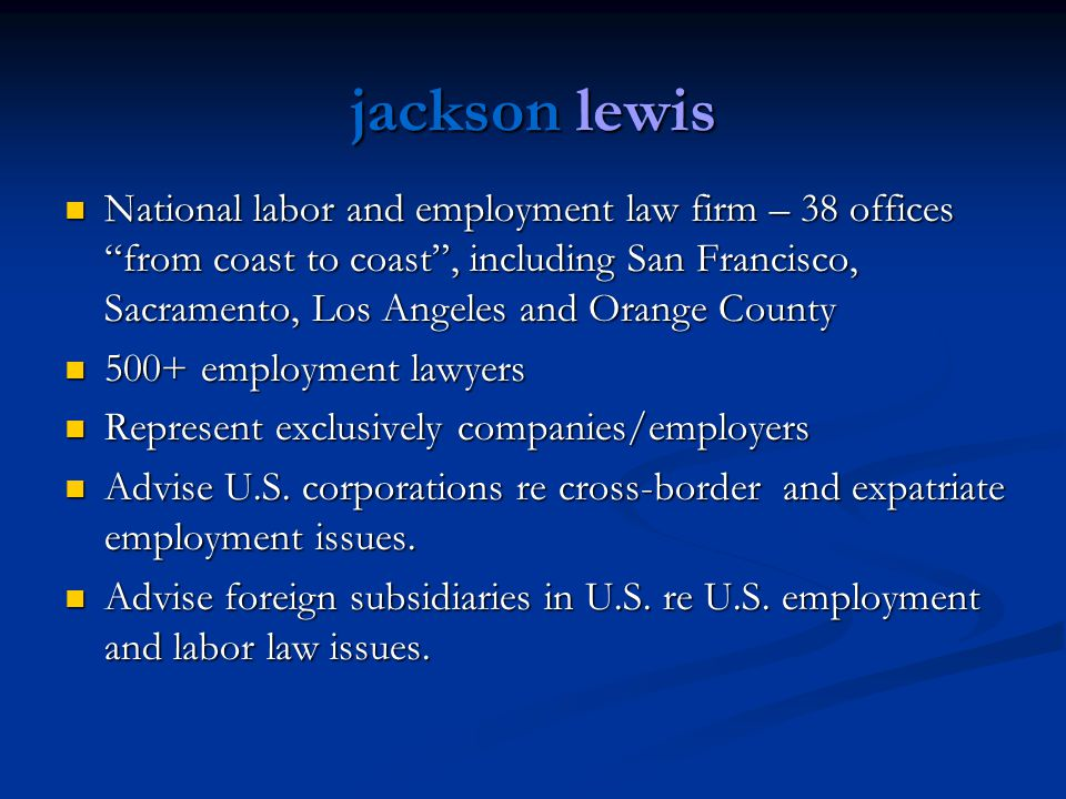 jackson lewis National labor and employment law firm – 38 offices from coast to coast, including San Francisco, Sacramento, Los Angeles and Orange County National labor and employment law firm – 38 offices from coast to coast, including San Francisco, Sacramento, Los Angeles and Orange County 500+ employment lawyers 500+ employment lawyers Represent exclusively companies/employers Represent exclusively companies/employers Advise U.S.