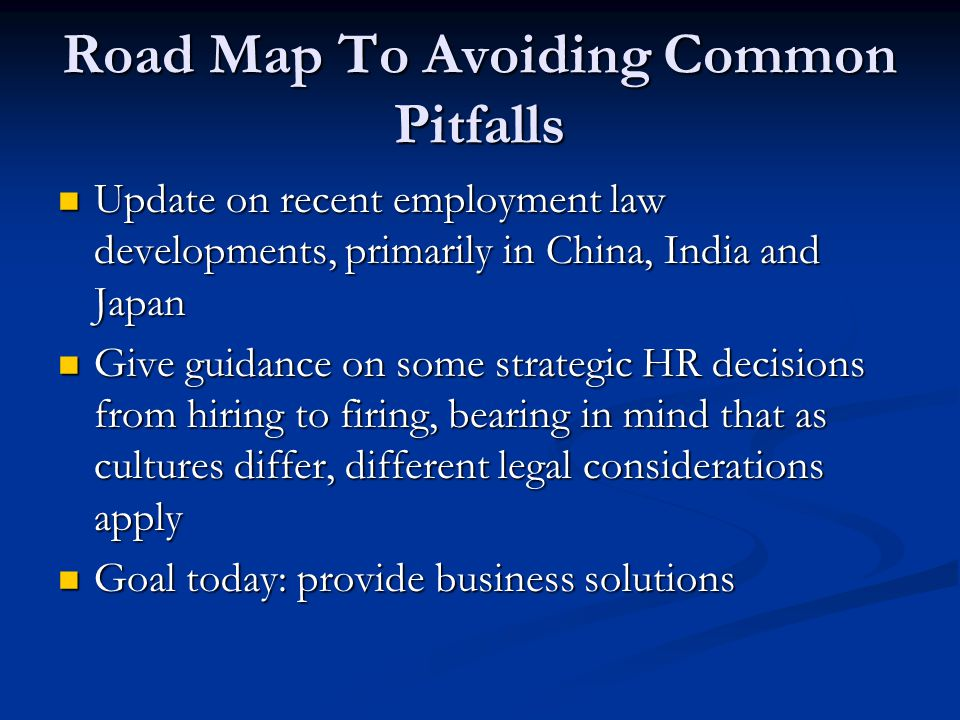 Road Map To Avoiding Common Pitfalls Update on recent employment law developments, primarily in China, India and Japan Update on recent employment law developments, primarily in China, India and Japan Give guidance on some strategic HR decisions from hiring to firing, bearing in mind that as cultures differ, different legal considerations apply Give guidance on some strategic HR decisions from hiring to firing, bearing in mind that as cultures differ, different legal considerations apply Goal today: provide business solutions Goal today: provide business solutions