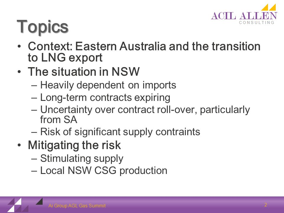 Topics Context: Eastern Australia and the transition to LNG export The situation in NSW – Heavily dependent on imports – Long-term contracts expiring – Uncertainty over contract roll-over, particularly from SA – Risk of significant supply contraints Mitigating the risk – Stimulating supply – Local NSW CSG production Ai Group AGL Gas Summit 2