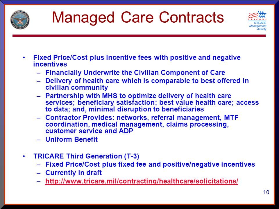 10 Managed Care Contracts Fixed Price/Cost plus Incentive fees with positive and negative incentives –Financially Underwrite the Civilian Component of Care –Delivery of health care which is comparable to best offered in civilian community –Partnership with MHS to optimize delivery of health care services; beneficiary satisfaction; best value health care; access to data; and, minimal disruption to beneficiaries –Contractor Provides: networks, referral management, MTF coordination, medical management, claims processing, customer service and ADP –Uniform Benefit TRICARE Third Generation (T-3) –Fixed Price/Cost plus fixed fee and positive/negative incentives –Currently in draft –http://www.tricare.mil/contracting/healthcare/solicitations/http://www.tricare.mil/contracting/healthcare/solicitations/