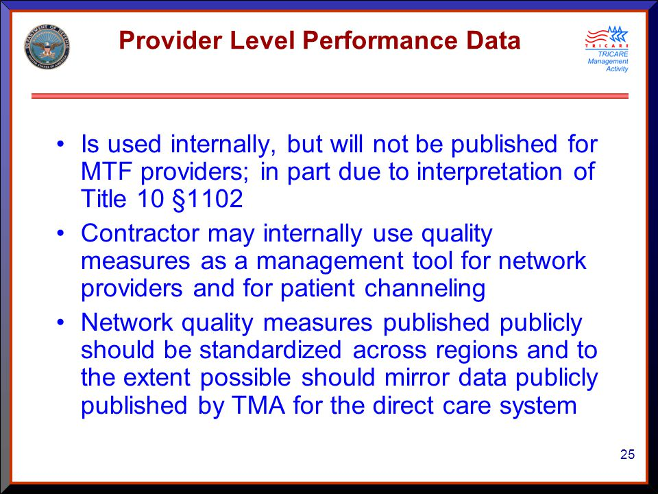 25 Provider Level Performance Data Is used internally, but will not be published for MTF providers; in part due to interpretation of Title 10 §1102 Contractor may internally use quality measures as a management tool for network providers and for patient channeling Network quality measures published publicly should be standardized across regions and to the extent possible should mirror data publicly published by TMA for the direct care system