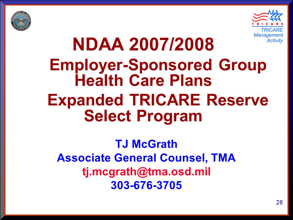 26 TJ McGrath Associate General Counsel, TMA tj.mcgrath@tma.osd.mil 303-676-3705 NDAA 2007/2008 Employer-Sponsored Group Health Care Plans Expanded TRICARE Reserve Select Program
