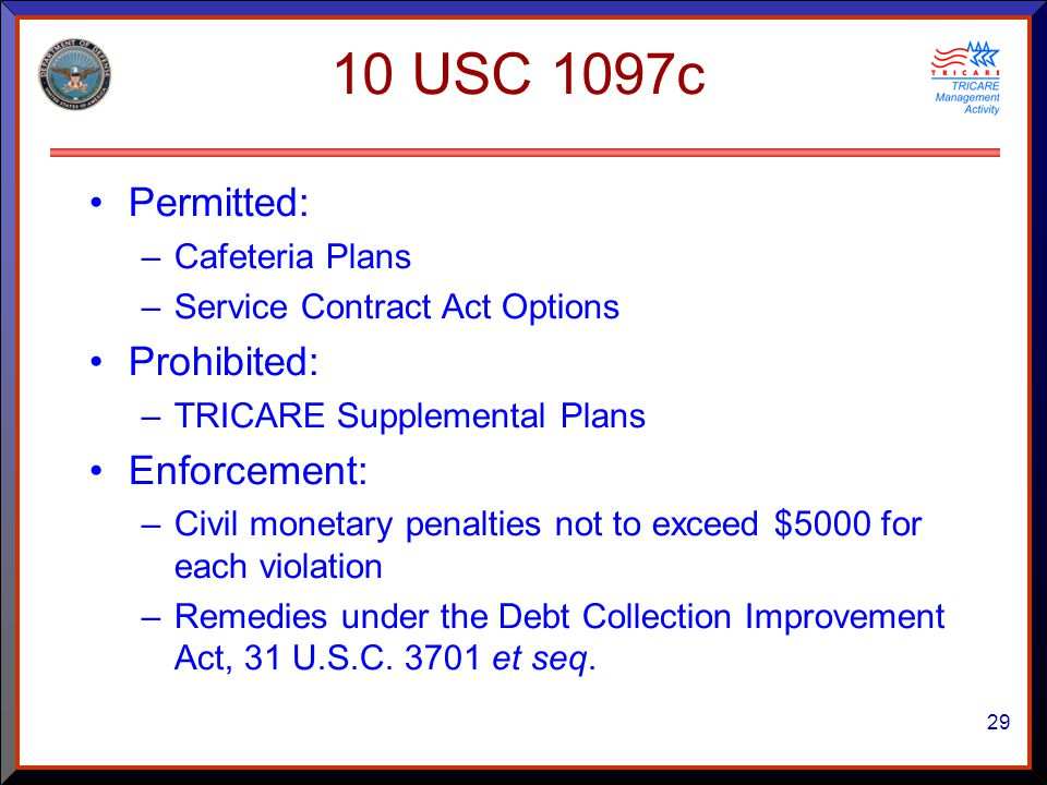 29 10 USC 1097c Permitted: –Cafeteria Plans –Service Contract Act Options Prohibited: –TRICARE Supplemental Plans Enforcement: –Civil monetary penalties not to exceed $5000 for each violation –Remedies under the Debt Collection Improvement Act, 31 U.S.C.