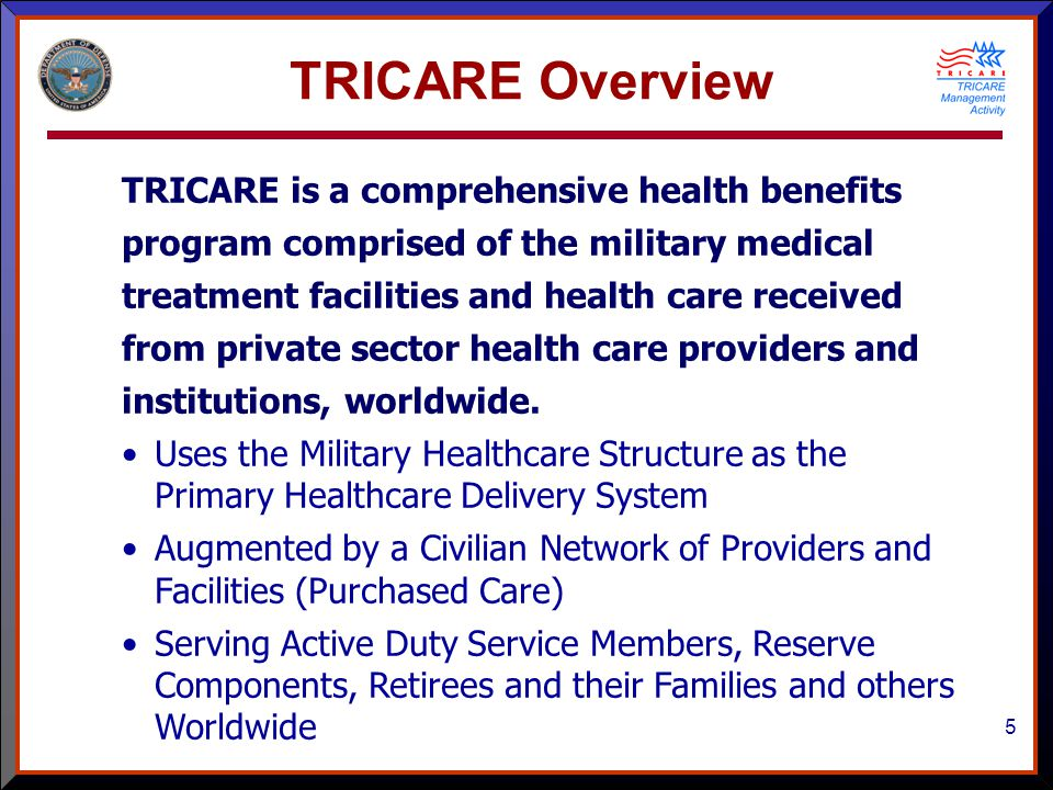 5 TRICARE Overview TRICARE is a comprehensive health benefits program comprised of the military medical treatment facilities and health care received from private sector health care providers and institutions, worldwide.