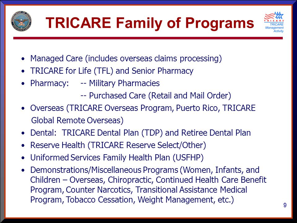 9 TRICARE Family of Programs Managed Care (includes overseas claims processing) TRICARE for Life (TFL) and Senior Pharmacy Pharmacy:-- Military Pharmacies -- Purchased Care (Retail and Mail Order) Overseas (TRICARE Overseas Program, Puerto Rico, TRICARE Global Remote Overseas) Dental: TRICARE Dental Plan (TDP) and Retiree Dental Plan Reserve Health (TRICARE Reserve Select/Other) Uniformed Services Family Health Plan (USFHP) Demonstrations/Miscellaneous Programs (Women, Infants, and Children – Overseas, Chiropractic, Continued Health Care Benefit Program, Counter Narcotics, Transitional Assistance Medical Program, Tobacco Cessation, Weight Management, etc.)