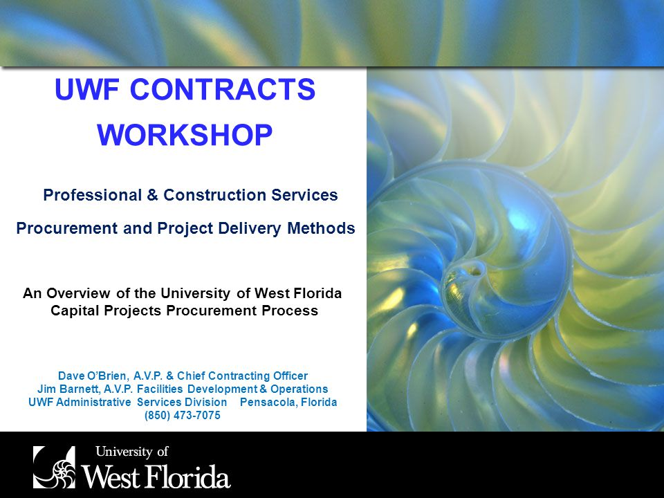 UWF CONTRACTS WORKSHOP Professional & Construction Services Procurement and Project Delivery Methods An Overview of the University of West Florida Capital Projects Procurement Process Dave OBrien, A.V.P.