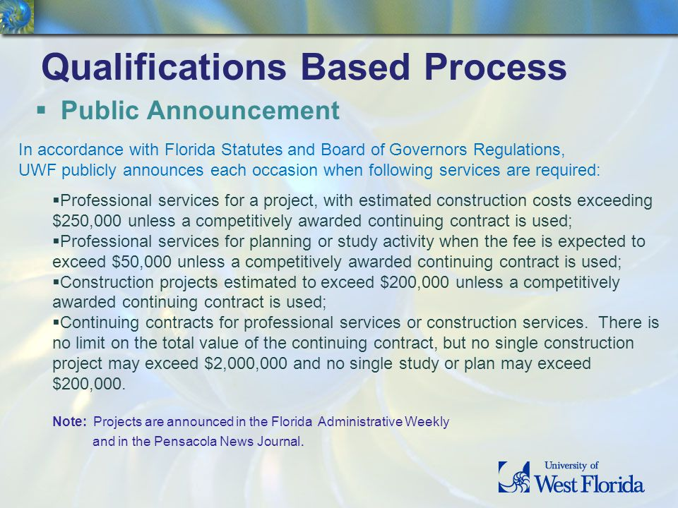 Qualifications Based Process Public Announcement In accordance with Florida Statutes and Board of Governors Regulations, UWF publicly announces each occasion when following services are required: Professional services for a project, with estimated construction costs exceeding $250,000 unless a competitively awarded continuing contract is used; Professional services for planning or study activity when the fee is expected to exceed $50,000 unless a competitively awarded continuing contract is used; Construction projects estimated to exceed $200,000 unless a competitively awarded continuing contract is used; Continuing contracts for professional services or construction services.