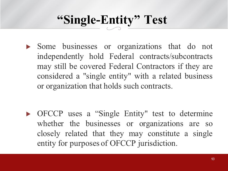 Single-Entity Test Some businesses or organizations that do not independently hold Federal contracts/subcontracts may still be covered Federal Contractors if they are considered a single entity with a related business or organization that holds such contracts.