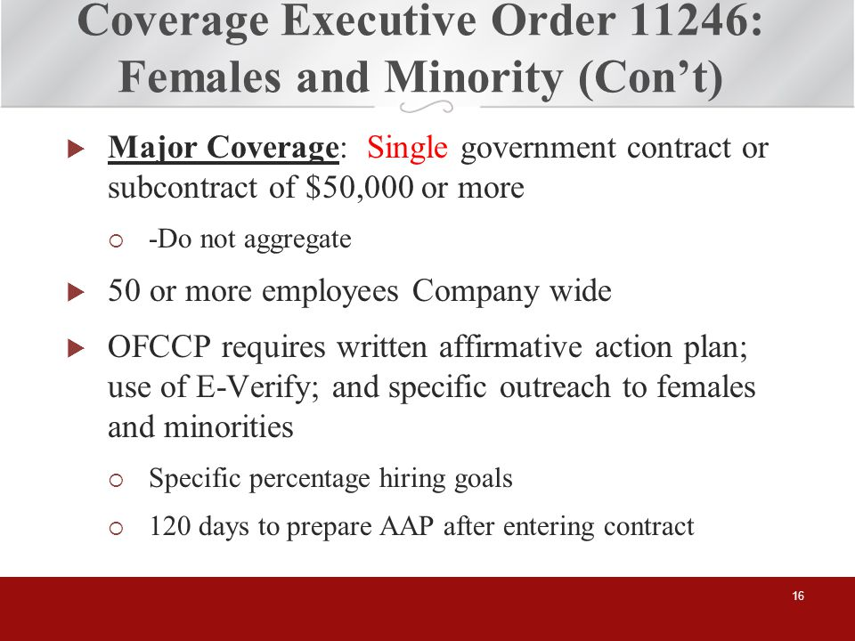 Coverage Executive Order 11246: Females and Minority (Cont) Major Coverage: Single government contract or subcontract of $50,000 or more -Do not aggregate 50 or more employees Company wide OFCCP requires written affirmative action plan; use of E-Verify; and specific outreach to females and minorities Specific percentage hiring goals 120 days to prepare AAP after entering contract 16