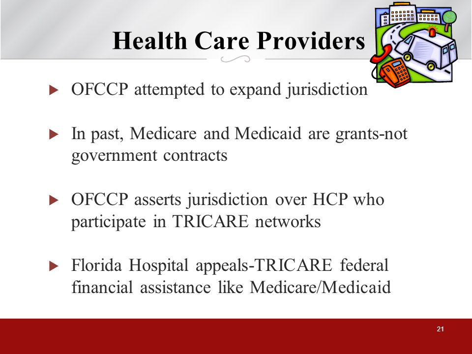 Health Care Providers OFCCP attempted to expand jurisdiction In past, Medicare and Medicaid are grants-not government contracts OFCCP asserts jurisdiction over HCP who participate in TRICARE networks Florida Hospital appeals-TRICARE federal financial assistance like Medicare/Medicaid 21