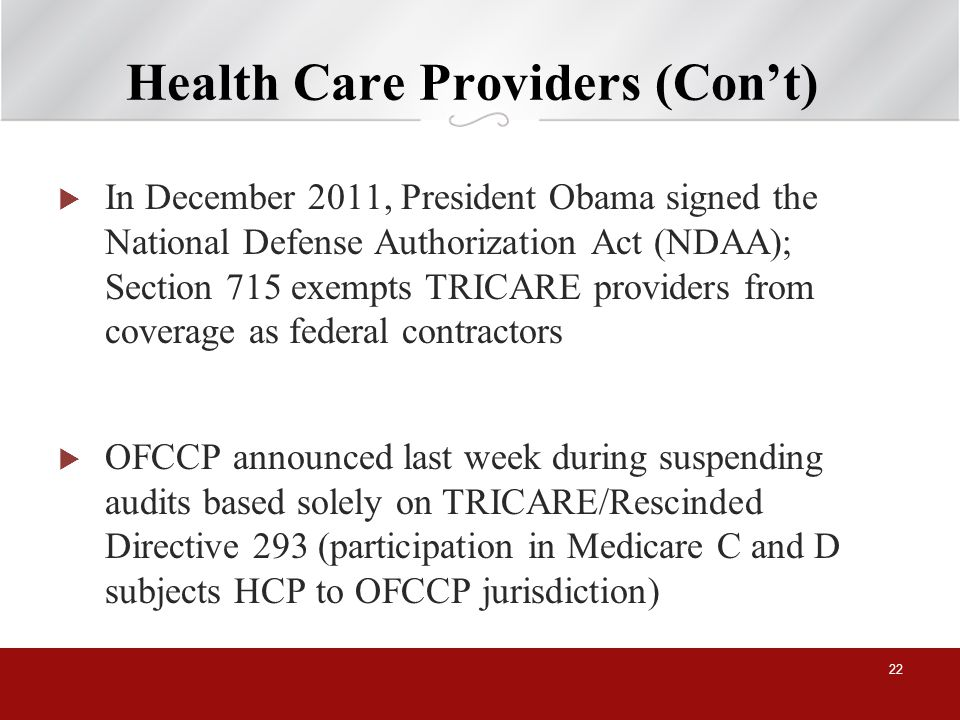 Health Care Providers (Cont) In December 2011, President Obama signed the National Defense Authorization Act (NDAA); Section 715 exempts TRICARE providers from coverage as federal contractors OFCCP announced last week during suspending audits based solely on TRICARE/Rescinded Directive 293 (participation in Medicare C and D subjects HCP to OFCCP jurisdiction) 22