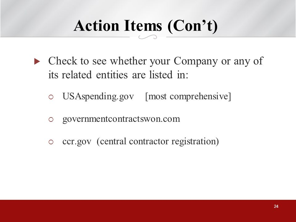 Action Items (Cont) Check to see whether your Company or any of its related entities are listed in: USAspending.gov [most comprehensive] governmentcontractswon.com ccr.gov (central contractor registration) 24