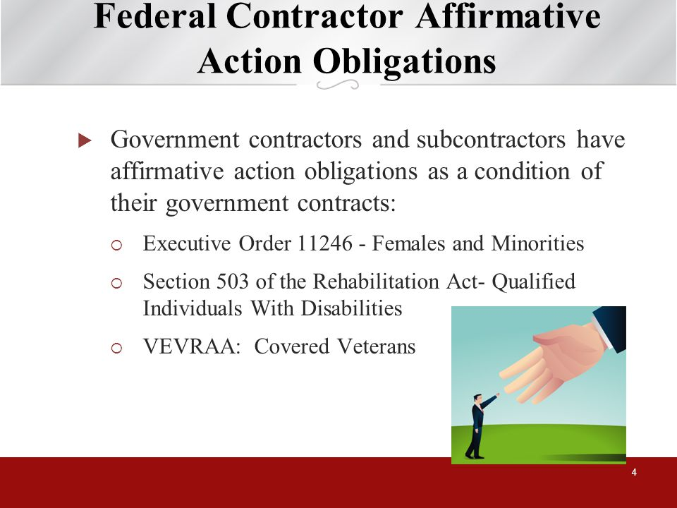 Federal Contractor Affirmative Action Obligations Government contractors and subcontractors have affirmative action obligations as a condition of their government contracts: Executive Order 11246 - Females and Minorities Section 503 of the Rehabilitation Act- Qualified Individuals With Disabilities VEVRAA: Covered Veterans 4