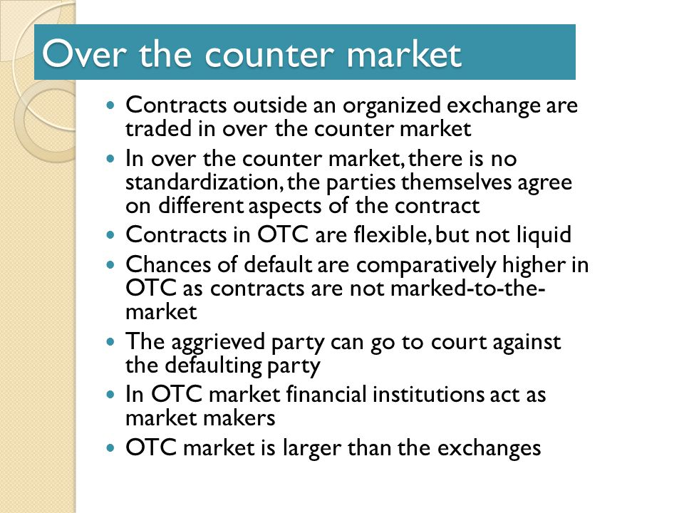 Over the counter market Contracts outside an organized exchange are traded in over the counter market In over the counter market, there is no standardization, the parties themselves agree on different aspects of the contract Contracts in OTC are flexible, but not liquid Chances of default are comparatively higher in OTC as contracts are not marked-to-the- market The aggrieved party can go to court against the defaulting party In OTC market financial institutions act as market makers OTC market is larger than the exchanges