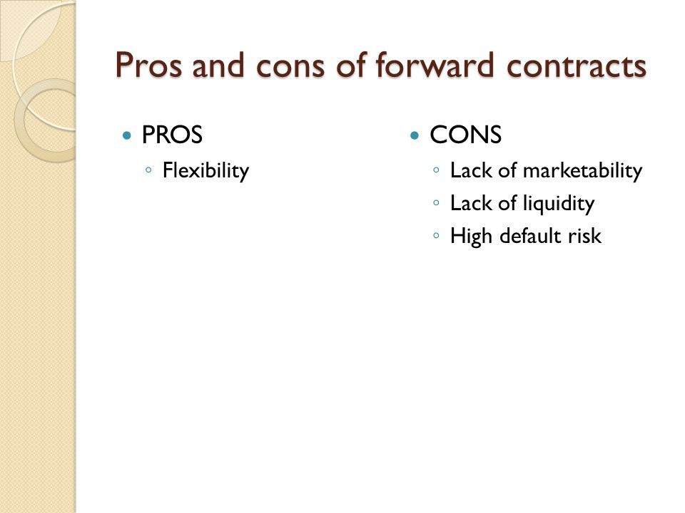 Pros and cons of forward contracts PROS Flexibility CONS Lack of marketability Lack of liquidity High default risk