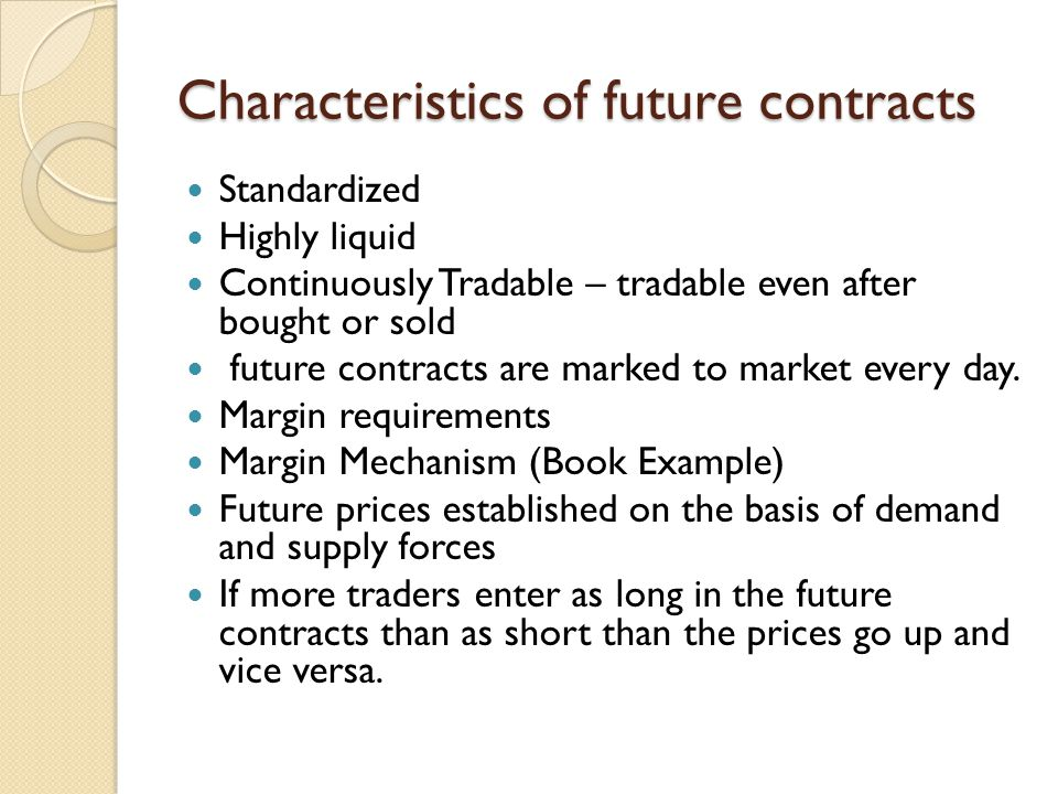 Characteristics of future contracts Standardized Highly liquid Continuously Tradable – tradable even after bought or sold future contracts are marked to market every day.