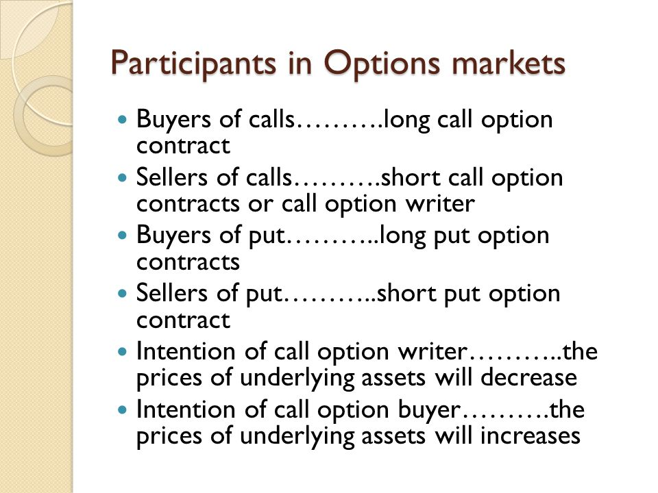 Participants in Options markets Buyers of calls……….long call option contract Sellers of calls……….short call option contracts or call option writer Buyers of put………..long put option contracts Sellers of put………..short put option contract Intention of call option writer………..the prices of underlying assets will decrease Intention of call option buyer……….the prices of underlying assets will increases