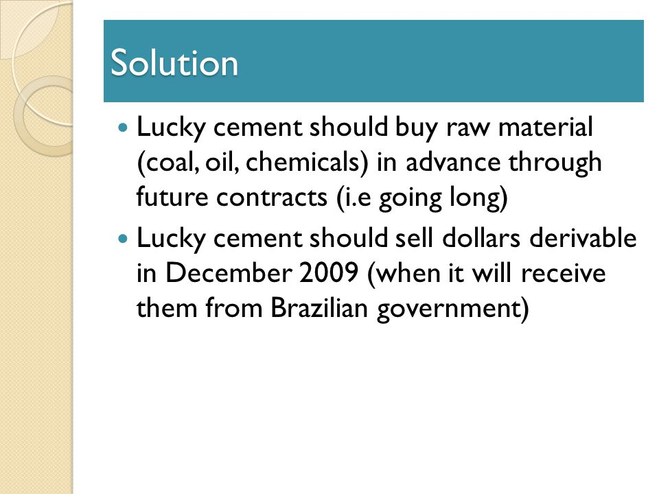 Solution Lucky cement should buy raw material (coal, oil, chemicals) in advance through future contracts (i.e going long) Lucky cement should sell dollars derivable in December 2009 (when it will receive them from Brazilian government)