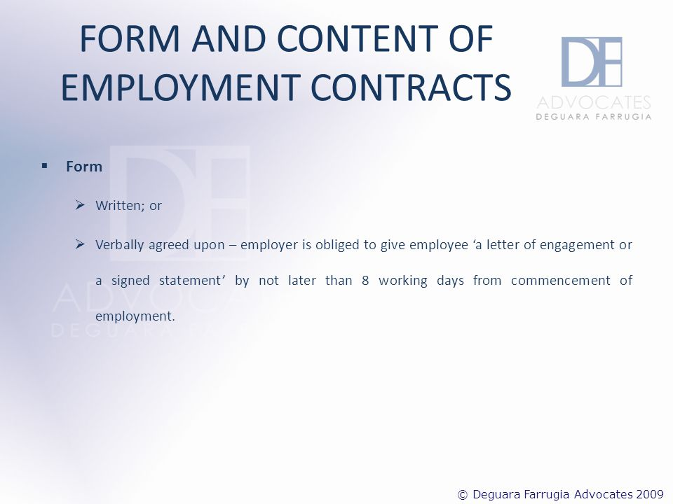 FORM AND CONTENT OF EMPLOYMENT CONTRACTS Content i.Designation ii.Duties iii.Employees Warranties iv.Duration v.Probationary period vi.Disciplinary rules and Procedures vii.Termination and Suspension viii.Working Hours ix.Overtime (if applicable) x.Remuneration xi.Holidays xii.Vacation Leave xiii.Sick Leave/Absence xiv.Confidentiality xv.Conflict of interest xvi.Additional training (if applicable) xvii.Data Protection xviii.Severability/Waiver xix.Jurisdiction/operative Law xx.Expenses (if applicable) xxi.Notice Periods xxii.Competition Clause xxiii.Copyright and Inventions of Employees Clause © Deguara Farrugia Advocates 2009