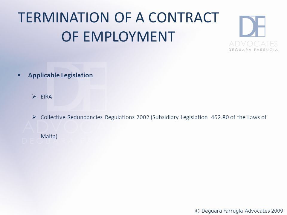 TERMINATION OF A CONTRACT OF EMPLOYMENT Termination of an Indefinite Contract of Employment May be terminated by: The employee by giving notice of resignation The employer for: a)Reasons of redundancy; or b)A good and sufficient cause © Deguara Farrugia Advocates 2009