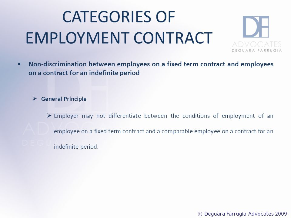 CATEGORIES OF EMPLOYMENT CONTRACT Exception Article 4 of the Contracts of service for a Fixed Term Regulations 2002 – employer may differentiate between the conditions of employment of an employee on a fixed term contract and a comparable employee on a contract for an indefinite period if: i.The difference arises in view of a.The recognition of length of service; b.The experience; or c.The qualifications.