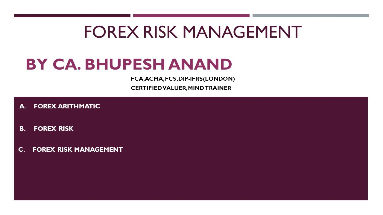 FOREX RISK MANAGEMENT BY CA. BHUPESH ANAND A.FOREX ARITHMATIC B.FOREX RISK C.FOREX RISK MANAGEMENT FCA, ACMA, FCS, DIP-IFRS(LONDON) CERTIFIED VALUER,
