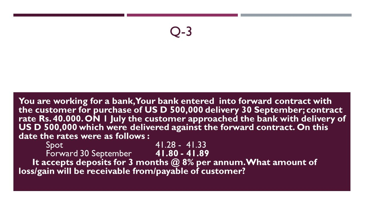Q-3 You are working for a bank, Your bank entered into forward contract with the customer for purchase of US D 500,000 delivery 30 September; contract
