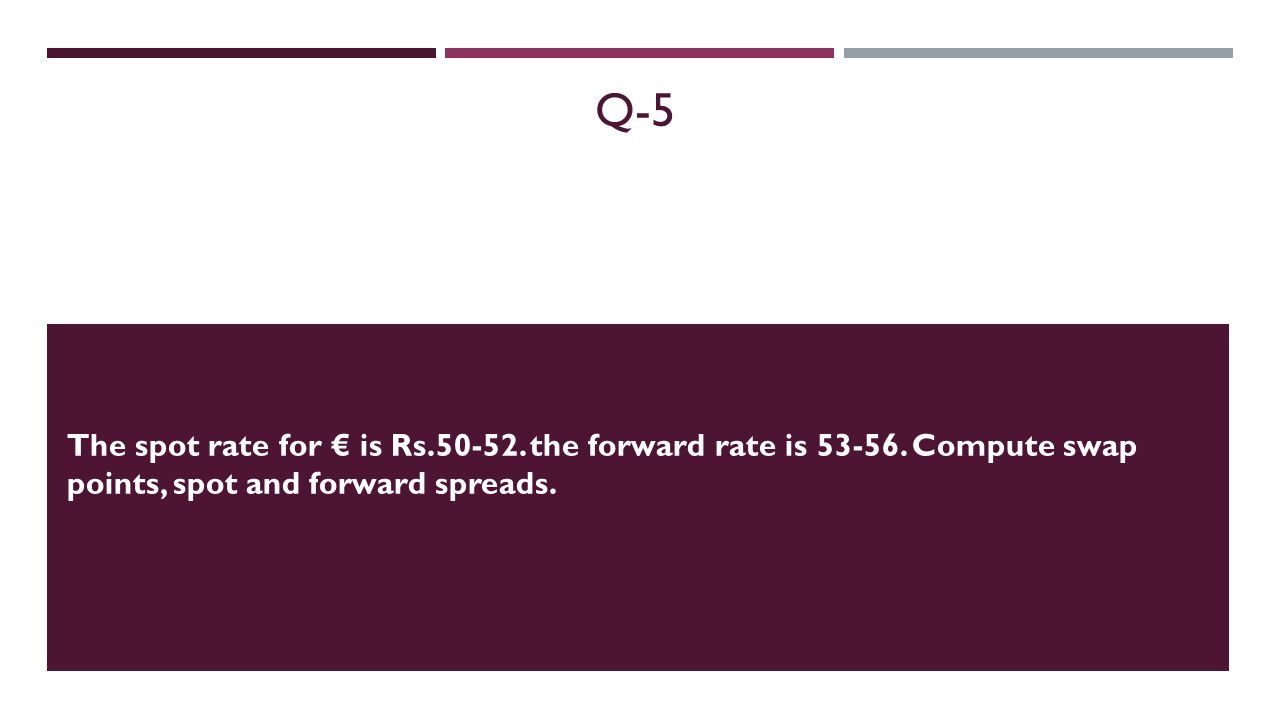 Q-5 The spot rate for is Rs.50-52. the forward rate is 53-56.