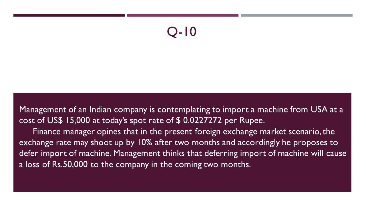 Q-10 Management of an Indian company is contemplating to import a machine from USA at a cost of US$ 15,000 at todays spot rate of $ 0.0227272 per Rupee.
